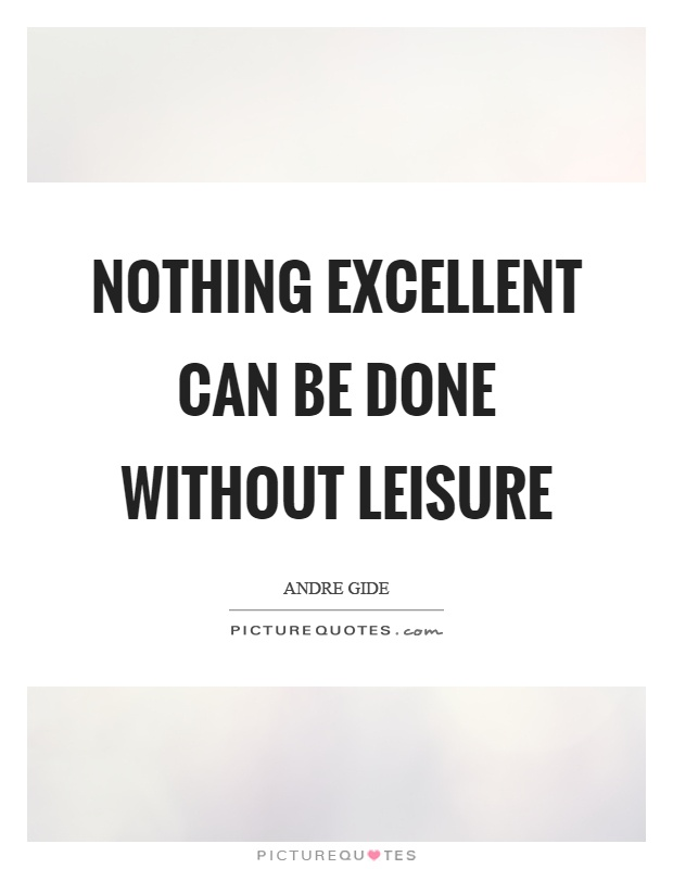 Nothing excellent can be done without leisure Picture Quote #1