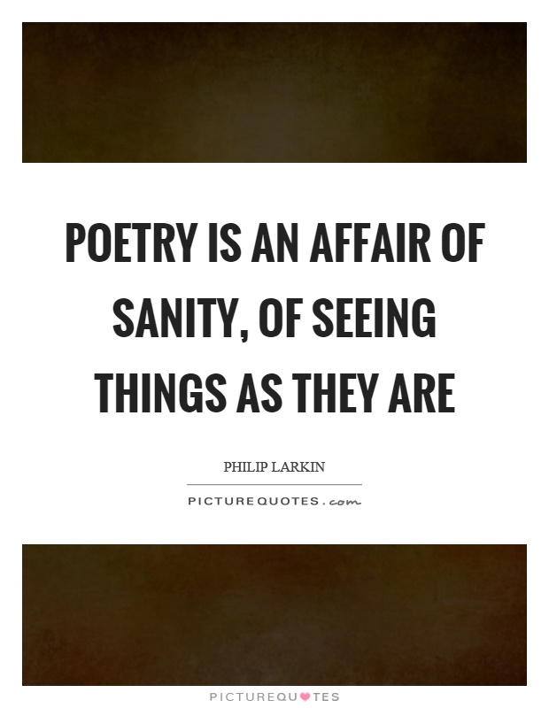 Poetry is an affair of sanity, of seeing things as they are Picture Quote #1