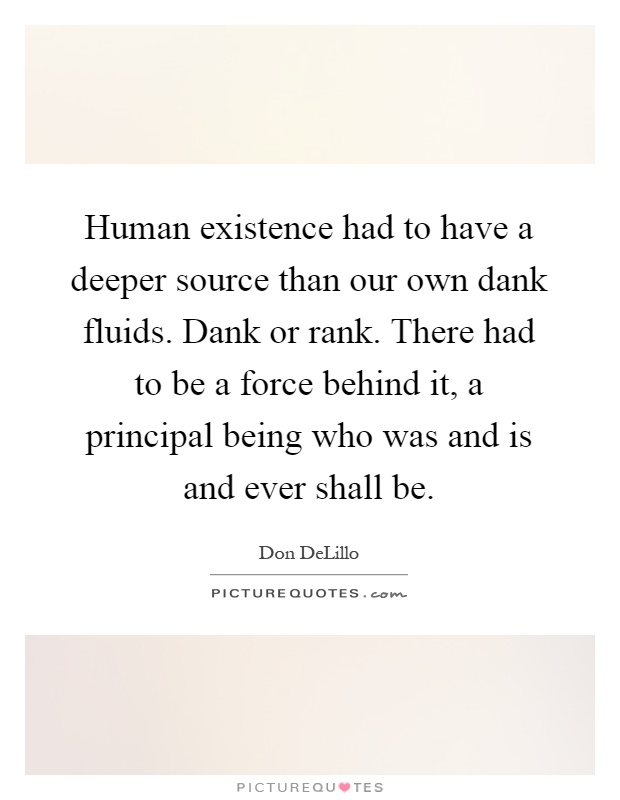 Human existence had to have a deeper source than our own dank fluids. Dank or rank. There had to be a force behind it, a principal being who was and is and ever shall be Picture Quote #1