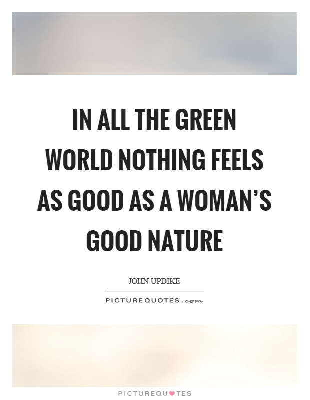 In all the green world nothing feels as good as a woman's good nature Picture Quote #1