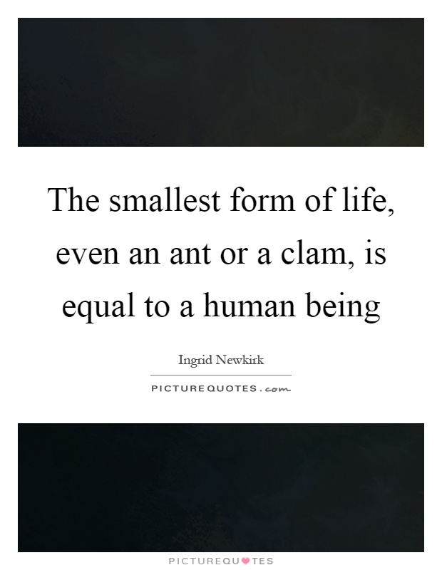 The smallest form of life, even an ant or a clam, is equal to a human being Picture Quote #1