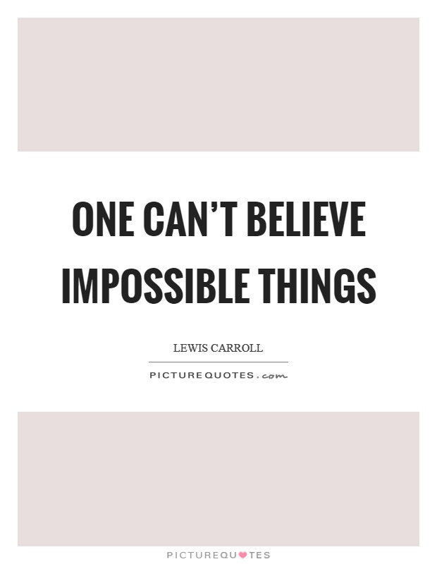 One can't believe impossible things Picture Quote #1