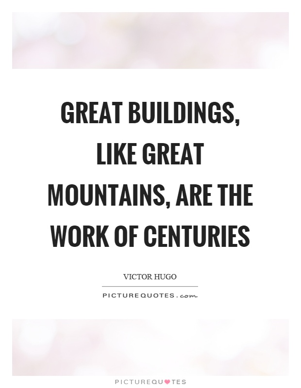 Great buildings, like great mountains, are the work of centuries Picture Quote #1