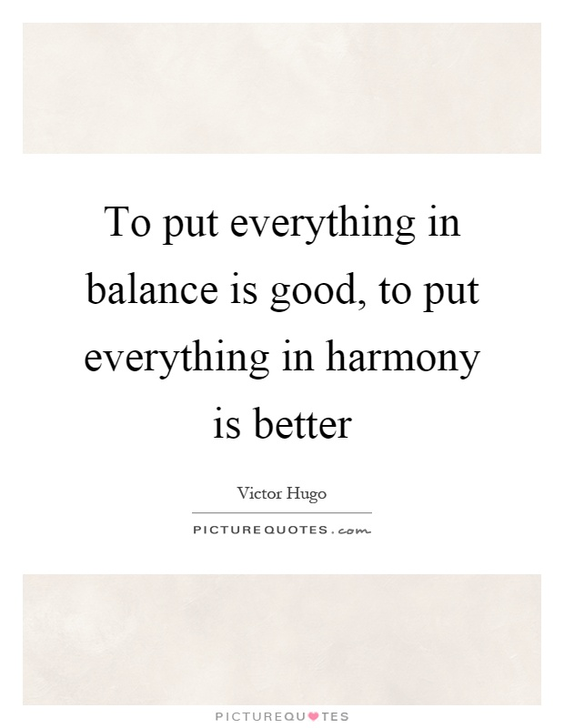 To put everything in balance is good, to put everything in harmony is better Picture Quote #1