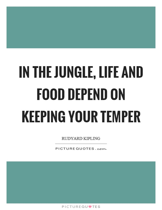 In the jungle, life and food depend on keeping your temper Picture Quote #1