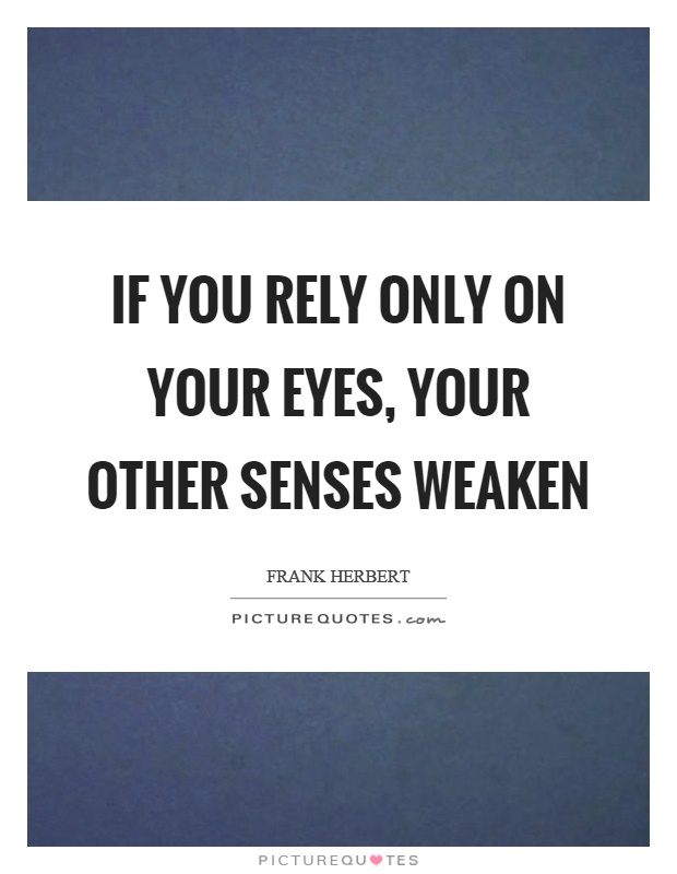 If you rely only on your eyes, your other senses weaken Picture Quote #1