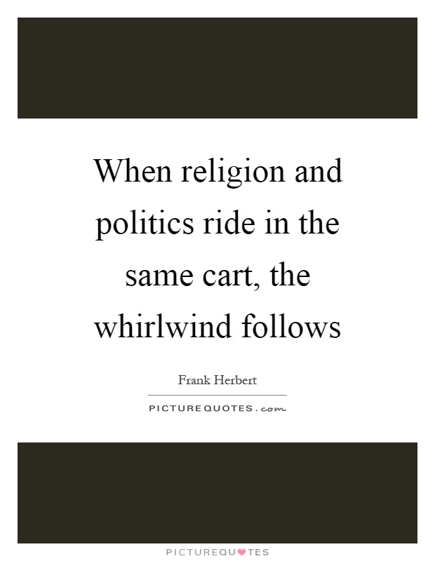 When religion and politics ride in the same cart, the whirlwind follows Picture Quote #1