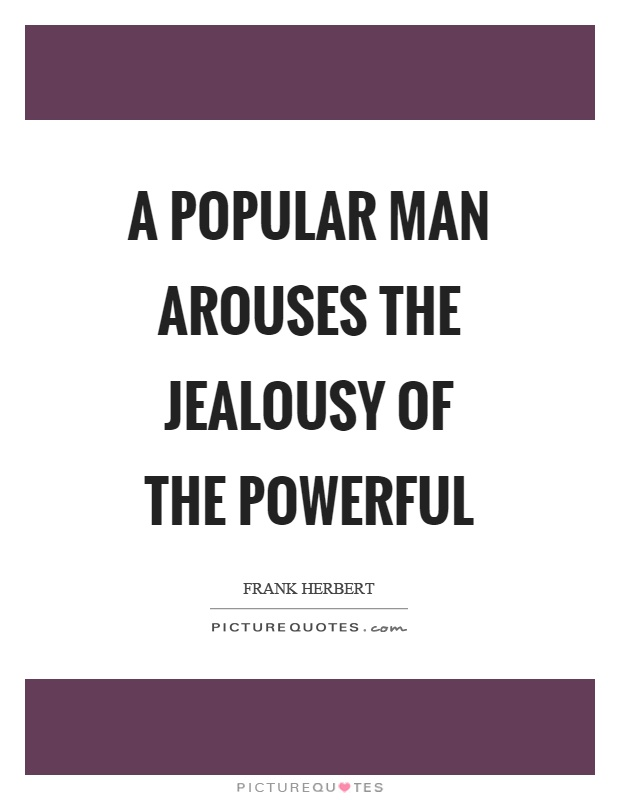 A popular man arouses the jealousy of the powerful Picture Quote #1