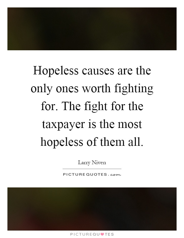 Hopeless causes are the only ones worth fighting for. The fight for the taxpayer is the most hopeless of them all Picture Quote #1