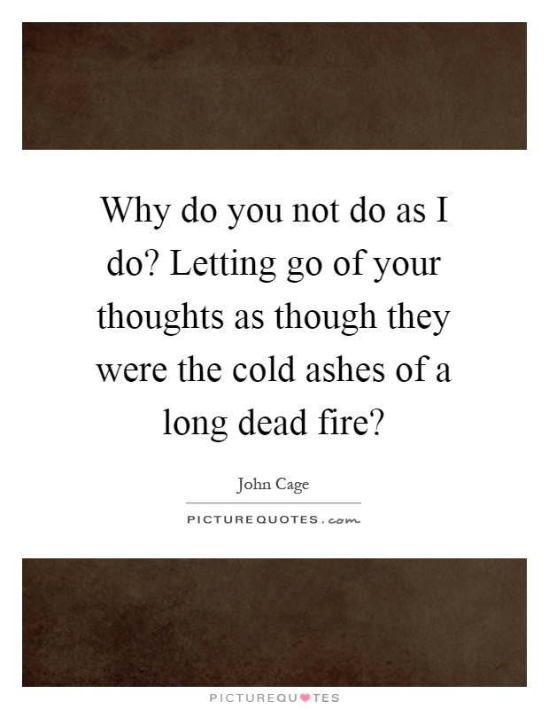 Why do you not do as I do? Letting go of your thoughts as though they were the cold ashes of a long dead fire? Picture Quote #1