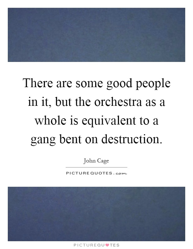 There are some good people in it, but the orchestra as a whole is equivalent to a gang bent on destruction Picture Quote #1