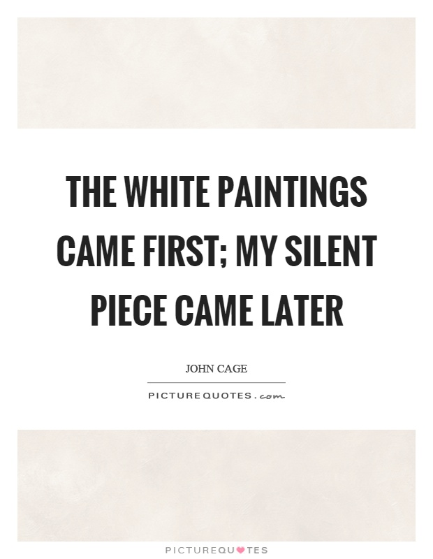 The white paintings came first; my silent piece came later Picture Quote #1