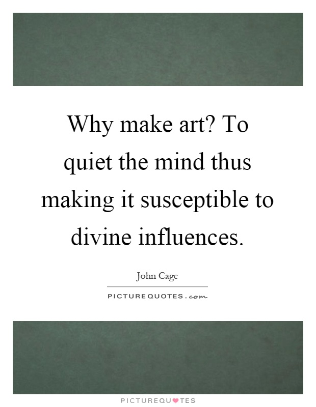 Why make art? To quiet the mind thus making it susceptible to divine influences Picture Quote #1