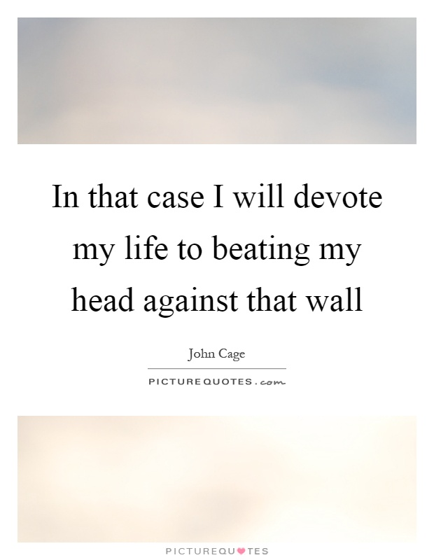 In that case I will devote my life to beating my head against that wall Picture Quote #1