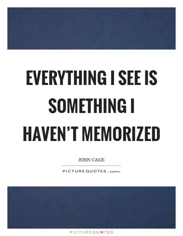 Everything I see is something I haven't memorized Picture Quote #1