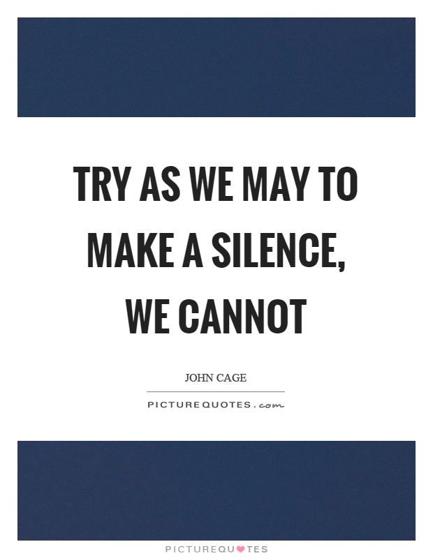 Try as we may to make a silence, we cannot Picture Quote #1