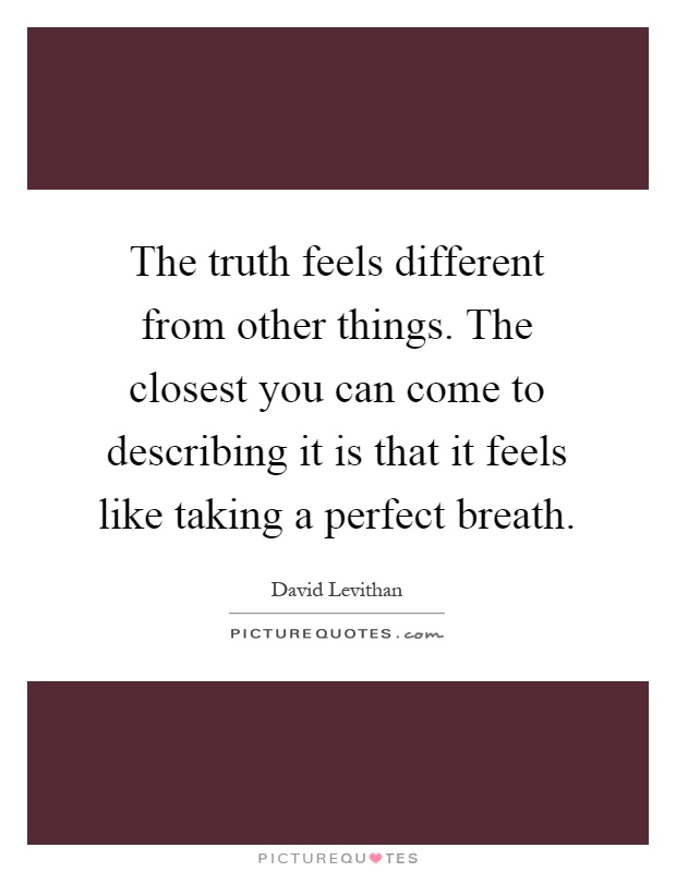 The truth feels different from other things. The closest you can come to describing it is that it feels like taking a perfect breath Picture Quote #1