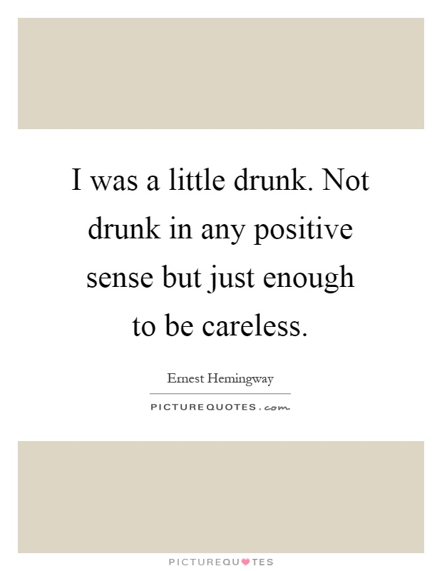 I was a little drunk. Not drunk in any positive sense but just enough to be careless Picture Quote #1