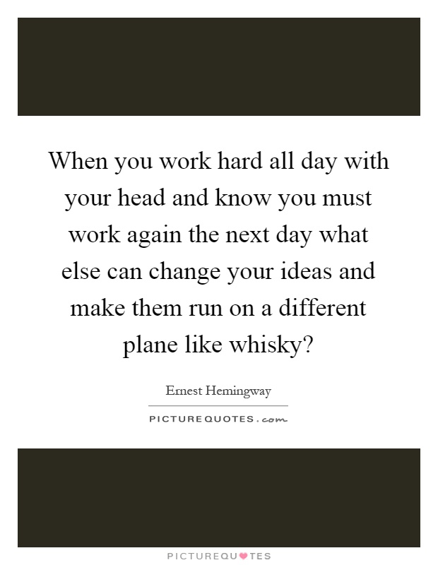 When you work hard all day with your head and know you must work again the next day what else can change your ideas and make them run on a different plane like whisky? Picture Quote #1