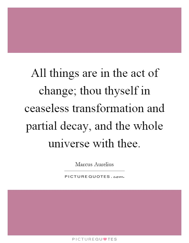All things are in the act of change; thou thyself in ceaseless transformation and partial decay, and the whole universe with thee Picture Quote #1