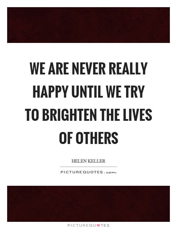 We are never really happy until we try to brighten the lives of others Picture Quote #1