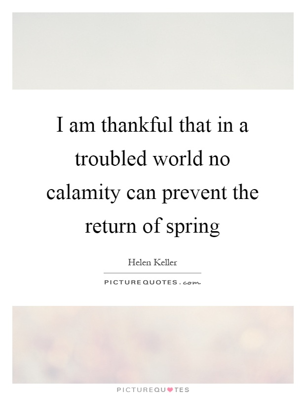 I am thankful that in a troubled world no calamity can prevent the return of spring Picture Quote #1