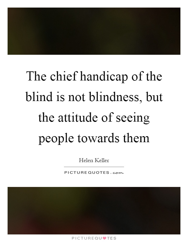 The chief handicap of the blind is not blindness, but the attitude of seeing people towards them Picture Quote #1