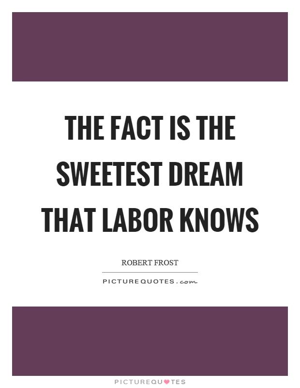 The fact is the sweetest dream that labor knows Picture Quote #1