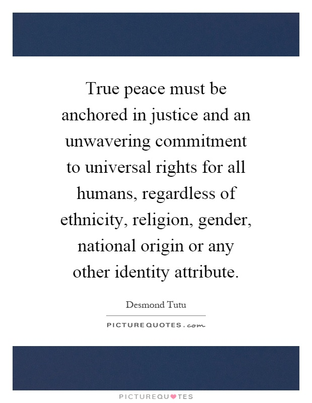 True peace must be anchored in justice and an unwavering commitment to universal rights for all humans, regardless of ethnicity, religion, gender, national origin or any other identity attribute Picture Quote #1