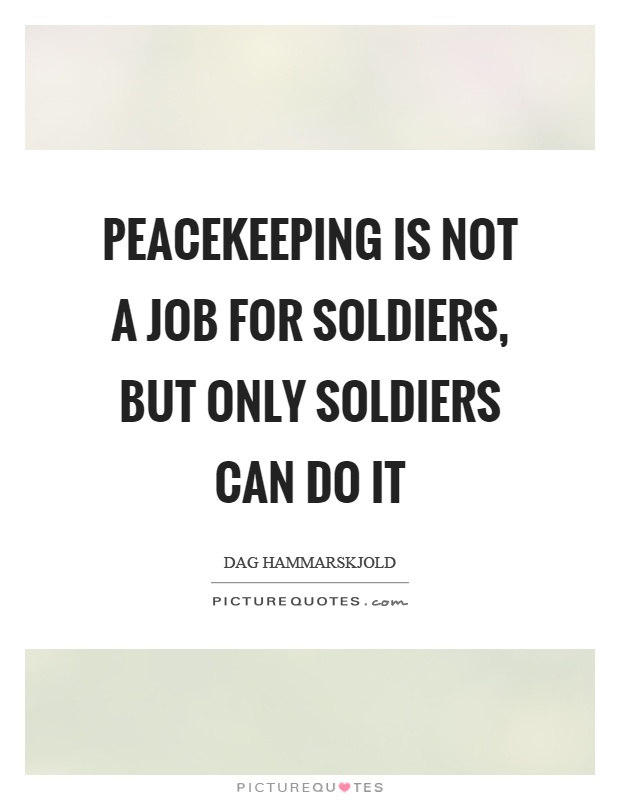 Peacekeeping is not a job for soldiers, but only soldiers can do it Picture Quote #1