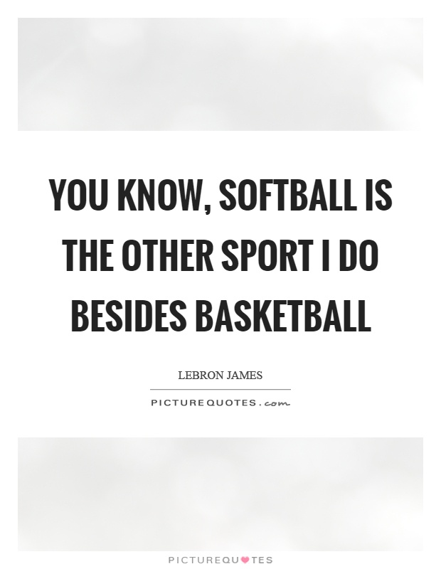 You know, softball is the other sport I do besides basketball Picture Quote #1