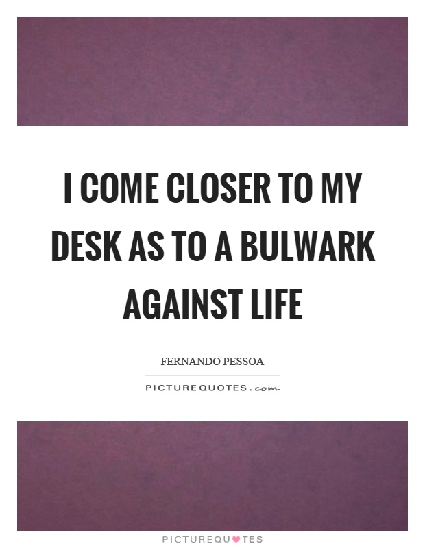 I come closer to my desk as to a bulwark against life Picture Quote #1