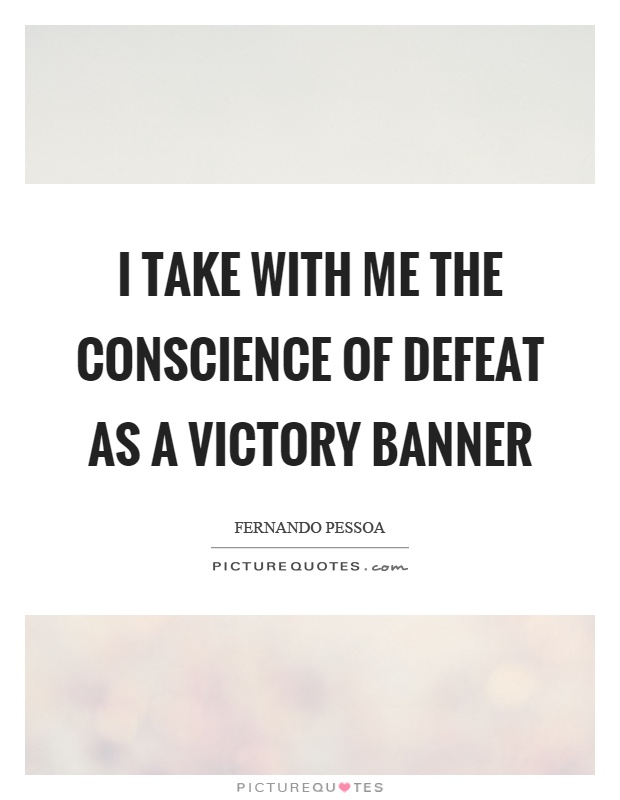 I take with me the conscience of defeat as a victory banner Picture Quote #1
