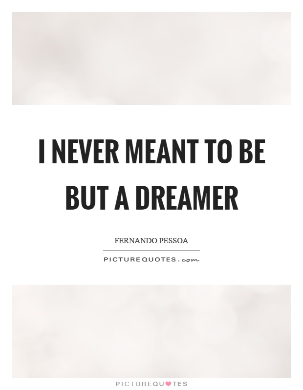 I never meant to be but a dreamer Picture Quote #1