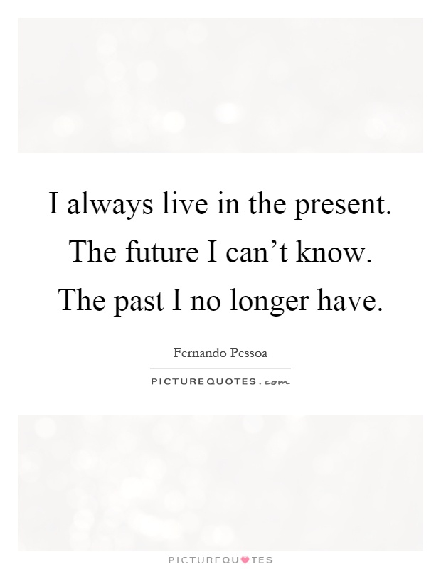 I always live in the present. The future I can't know. The past I no longer have Picture Quote #1
