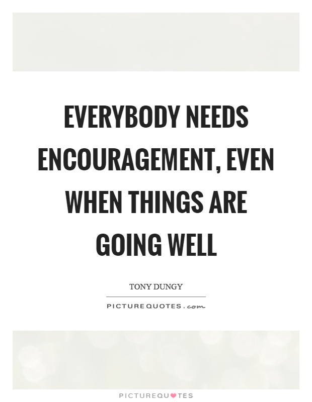 Everybody needs encouragement, even when things are going well Picture Quote #1