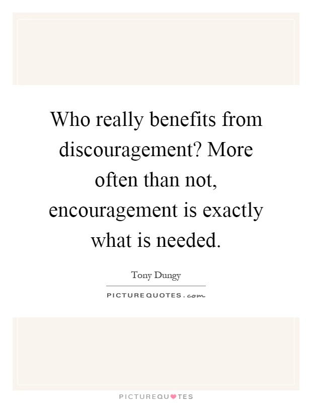 Who really benefits from discouragement? More often than not, encouragement is exactly what is needed Picture Quote #1