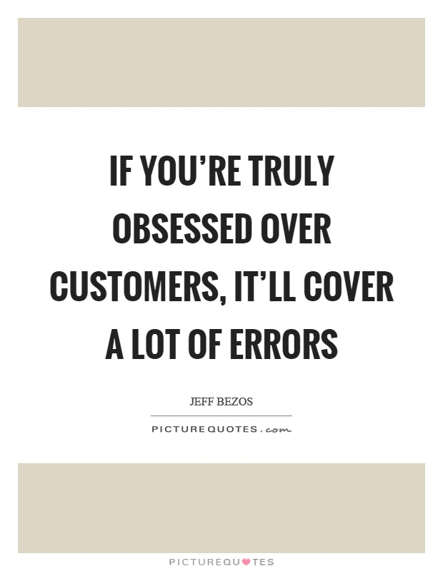 If you're truly obsessed over customers, it'll cover a lot of errors Picture Quote #1