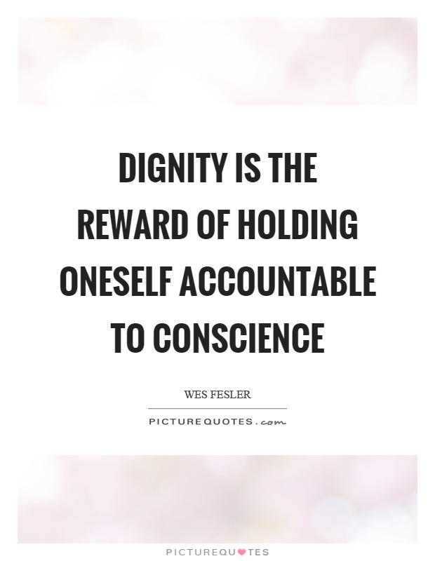 Dignity is the reward of holding oneself accountable to conscience Picture Quote #1