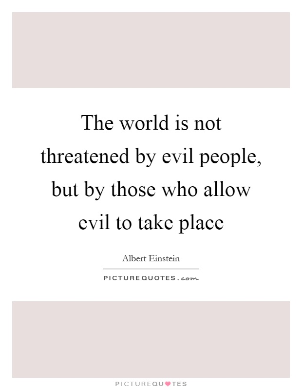 The world is not threatened by evil people, but by those who allow evil to take place Picture Quote #1