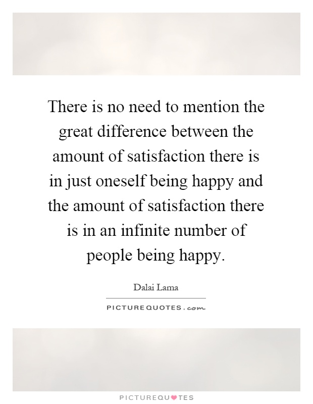 There is no need to mention the great difference between the amount of satisfaction there is in just oneself being happy and the amount of satisfaction there is in an infinite number of people being happy Picture Quote #1