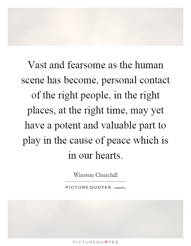Vast and fearsome as the human scene has become, personal contact of the right people, in the right places, at the right time, may yet have a potent and valuable part to play in the cause of peace which is in our hearts Picture Quote #1