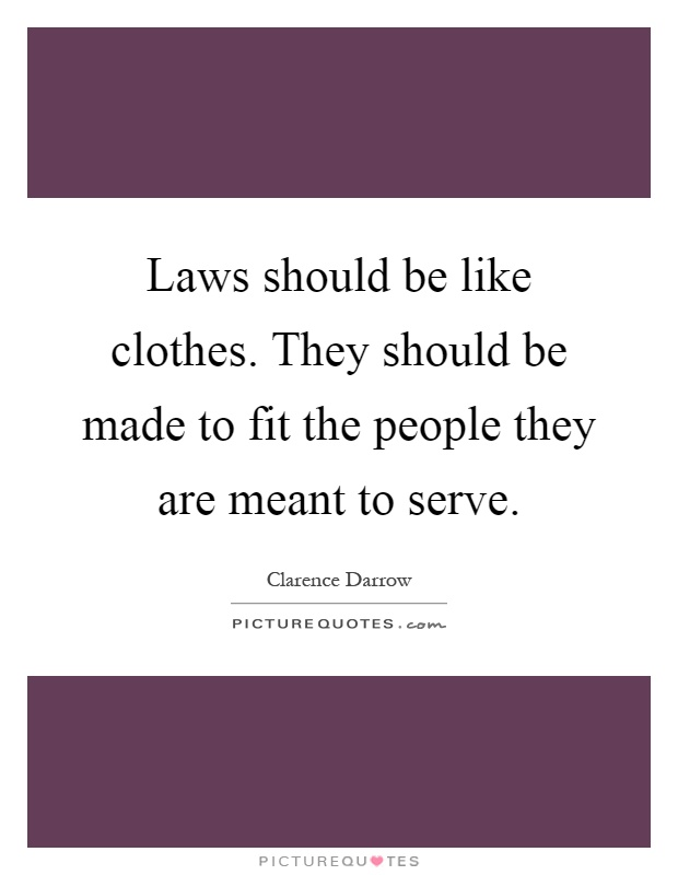 Laws should be like clothes. They should be made to fit the people they are meant to serve Picture Quote #1