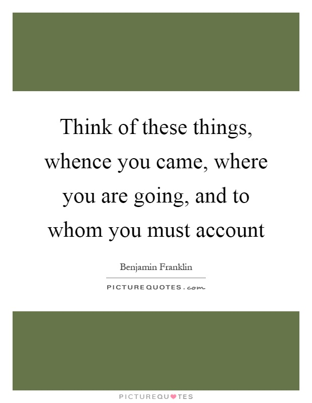 Think of these things, whence you came, where you are going, and to whom you must account Picture Quote #1