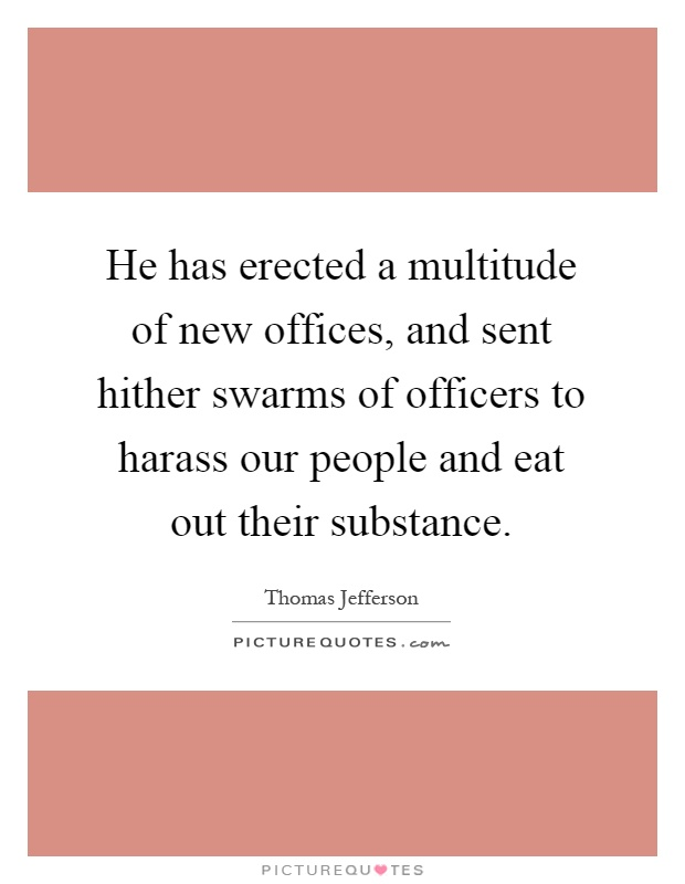 He has erected a multitude of new offices, and sent hither swarms of officers to harass our people and eat out their substance Picture Quote #1