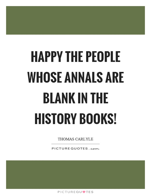Happy the people whose annals are blank in the history books! Picture Quote #1