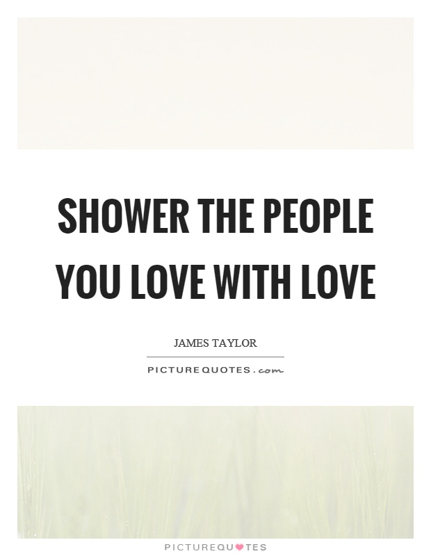 Shower the people you love with love Picture Quote #1