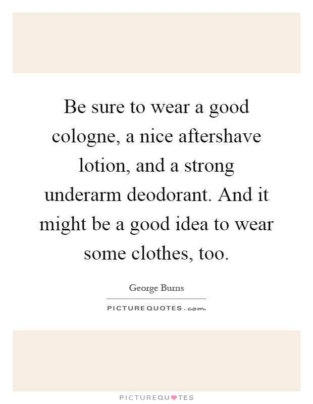 Be sure to wear a good cologne, a nice aftershave lotion, and a strong underarm deodorant. And it might be a good idea to wear some clothes, too Picture Quote #1
