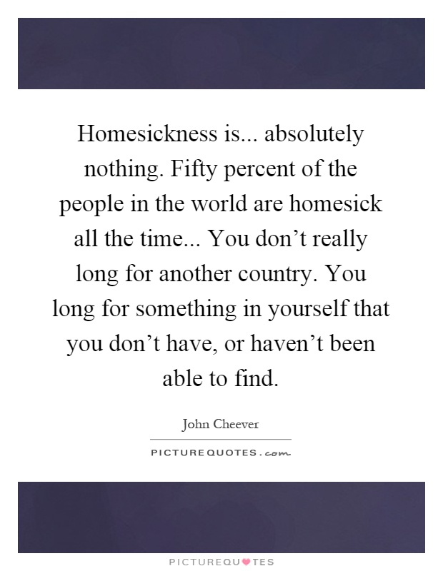 Homesickness is... absolutely nothing. Fifty percent of the people in the world are homesick all the time... You don't really long for another country. You long for something in yourself that you don't have, or haven't been able to find Picture Quote #1