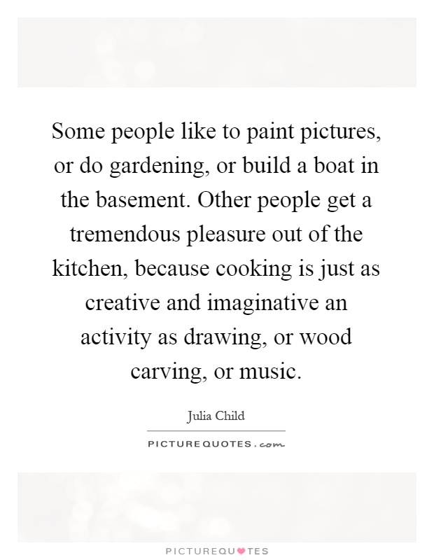 Some people like to paint pictures, or do gardening, or build a boat in the basement. Other people get a tremendous pleasure out of the kitchen, because cooking is just as creative and imaginative an activity as drawing, or wood carving, or music Picture Quote #1
